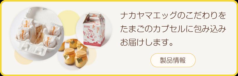 ナカヤマエッグのこだわりをたまごのカプセルに包み込みお届けします。